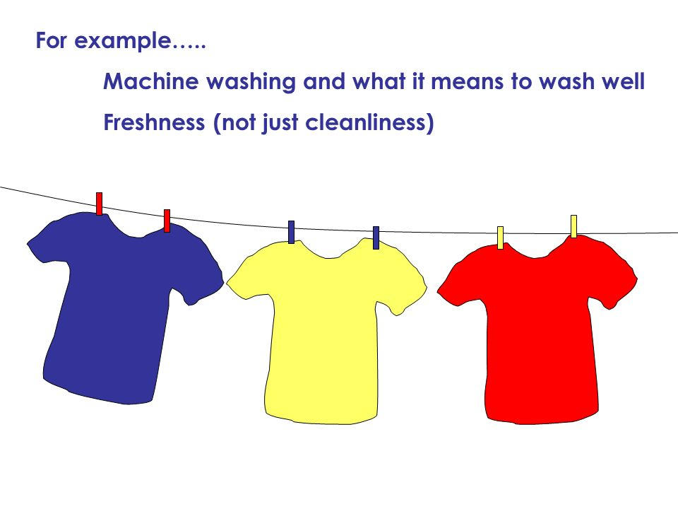 For example….. Machine washing and what it means to wash well Freshness (not just cleanliness)