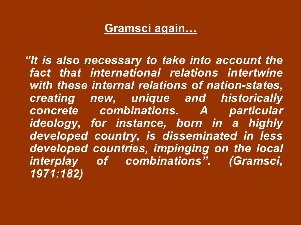 Gramsci again… It is also necessary to take into account the fact that international relations intertwine with these internal relations of nation-states, creating new, unique and historically concrete combinations.