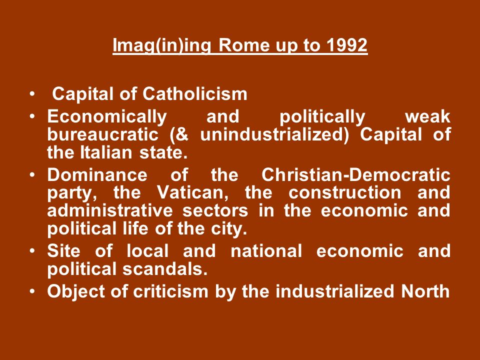 Imag(in)ing Rome up to 1992 Capital of Catholicism Economically and politically weak bureaucratic (& unindustrialized) Capital of the Italian state.