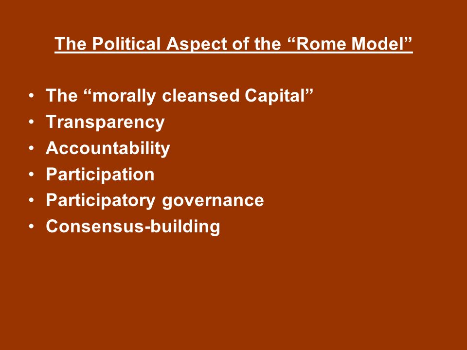 The Political Aspect of the Rome Model The morally cleansed Capital Transparency Accountability Participation Participatory governance Consensus-building