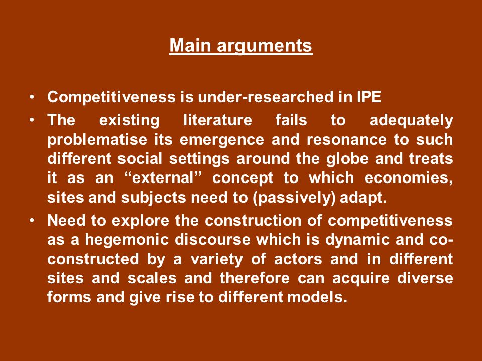 Main arguments Competitiveness is under-researched in IPE The existing literature fails to adequately problematise its emergence and resonance to such different social settings around the globe and treats it as an external concept to which economies, sites and subjects need to (passively) adapt.
