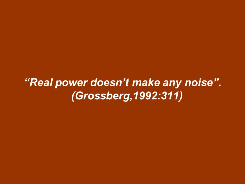 Real power doesnt make any noise. (Grossberg,1992:311)