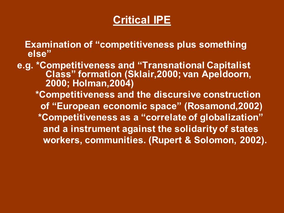 Critical IPE No sufficient critical examination of the emergence and constitution of competitiveness as a hegemonic discourse and its effects and role in the re-production and (re-)negotiation of neo-liberal hegemony.