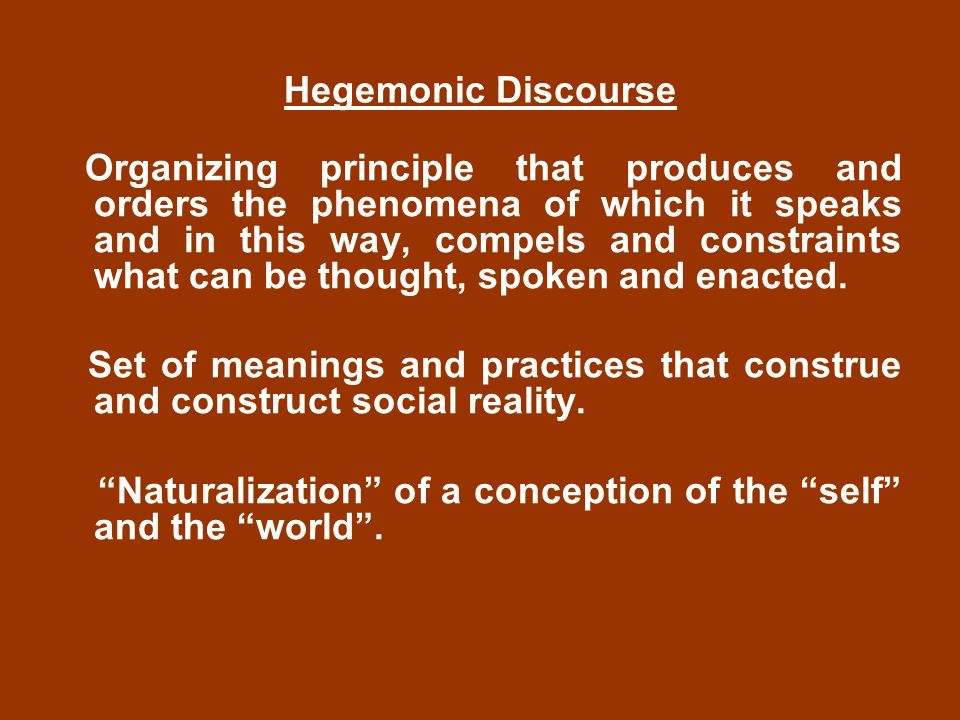 Hegemonic Discourse Organizing principle that produces and orders the phenomena of which it speaks and in this way, compels and constraints what can be thought, spoken and enacted.