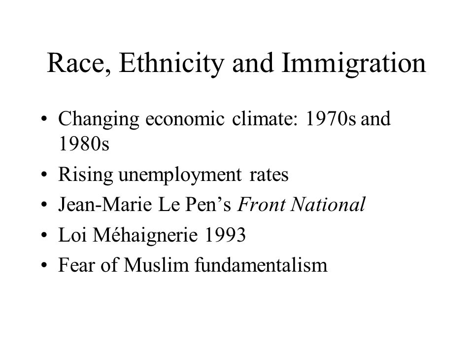 Race, Ethnicity and Immigration Changing economic climate: 1970s and 1980s Rising unemployment rates Jean-Marie Le Pens Front National Loi Méhaignerie