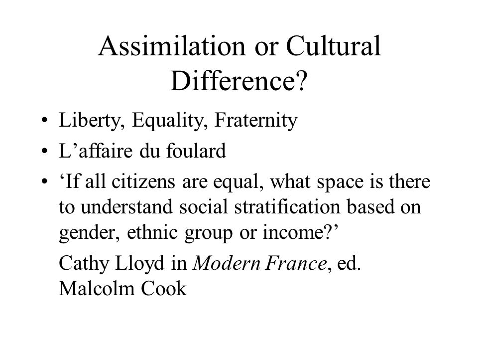 Assimilation or Cultural Difference? Liberty, Equality, Fraternity Laffaire du foulard If all citizens are equal, what space is there to understand so