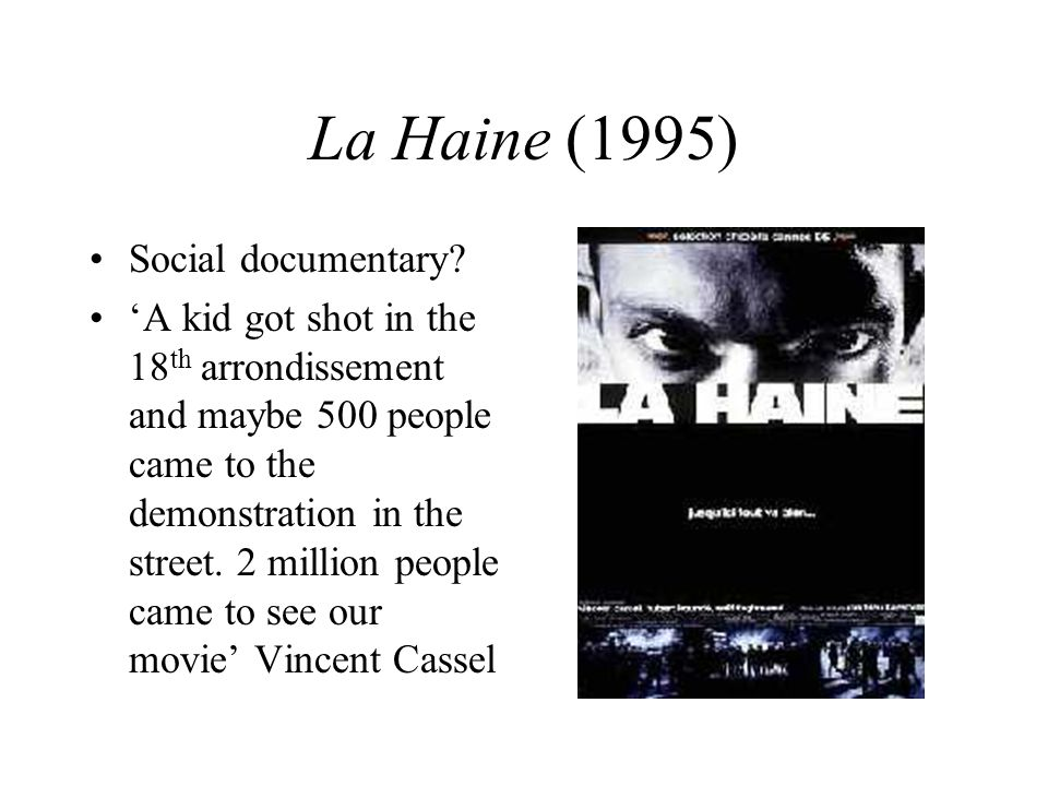 La Haine (1995) Social documentary? A kid got shot in the 18 th arrondissement and maybe 500 people came to the demonstration in the street. 2 million