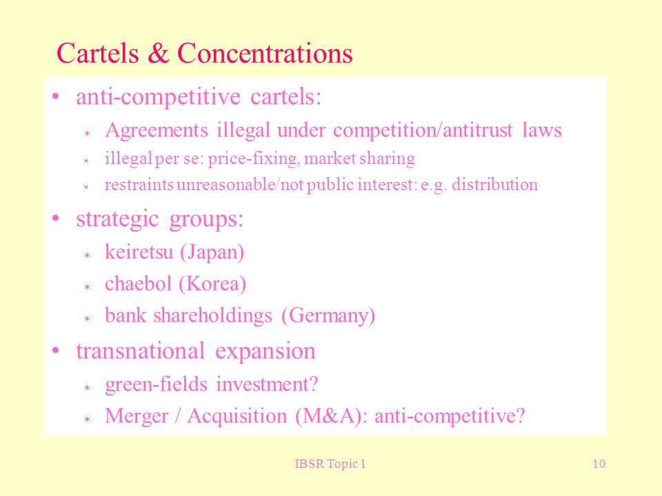IBSR Topic 110 Cartels & Concentrations anti-competitive cartels: Agreements illegal under competition/antitrust laws illegal per se: price-fixing, market sharing restraints unreasonable/not public interest: e.g.