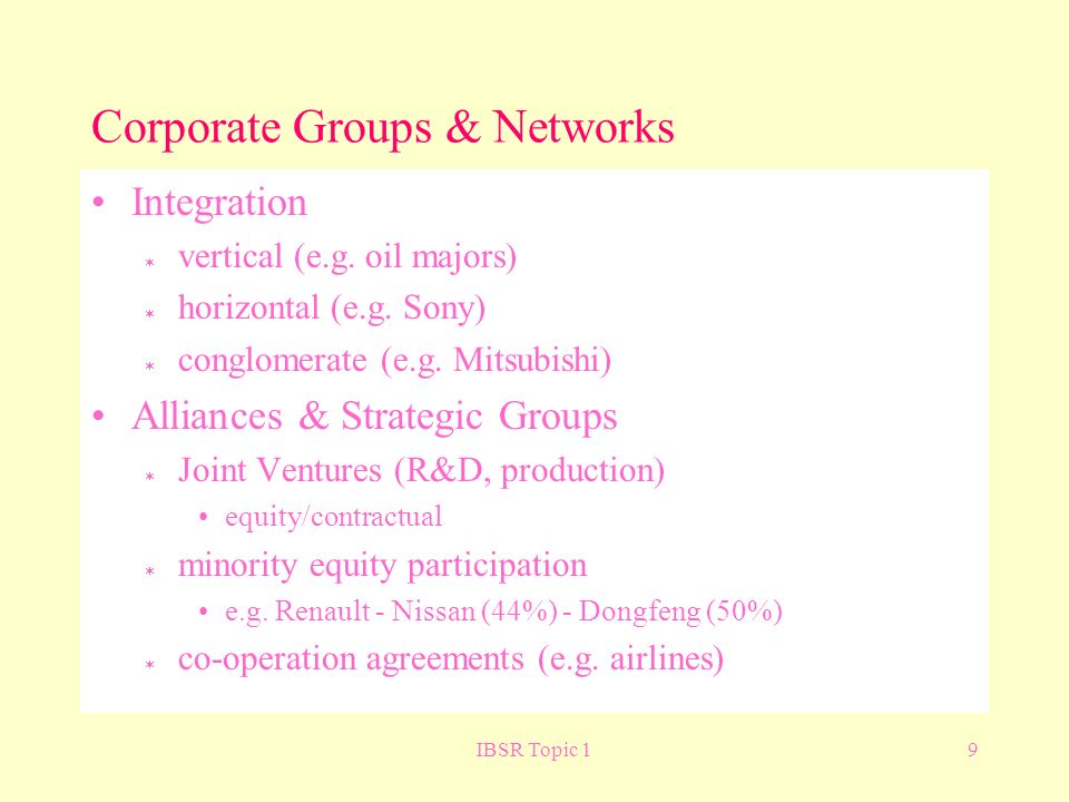 IBSR Topic 19 Corporate Groups & Networks Integration vertical (e.g. oil majors) horizontal (e.g. Sony) conglomerate (e.g. Mitsubishi) Alliances & Str