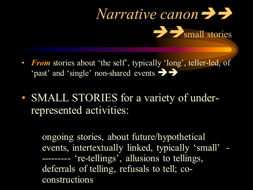 Narrative canon small stories From stories about the self, typically long, teller-led, of past and single non-shared events SMALL STORIES for a variety of under- represented activities: ongoing stories, about future/hypothetical events, intertextually linked, typically small re-tellings, allusions to tellings, deferrals of telling, refusals to tell; co- constructions