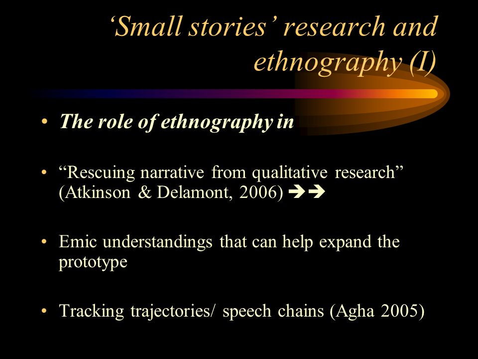 Small stories research and ethnography (I) The role of ethnography in Rescuing narrative from qualitative research (Atkinson & Delamont, 2006) Emic understandings that can help expand the prototype Tracking trajectories/ speech chains (Agha 2005)