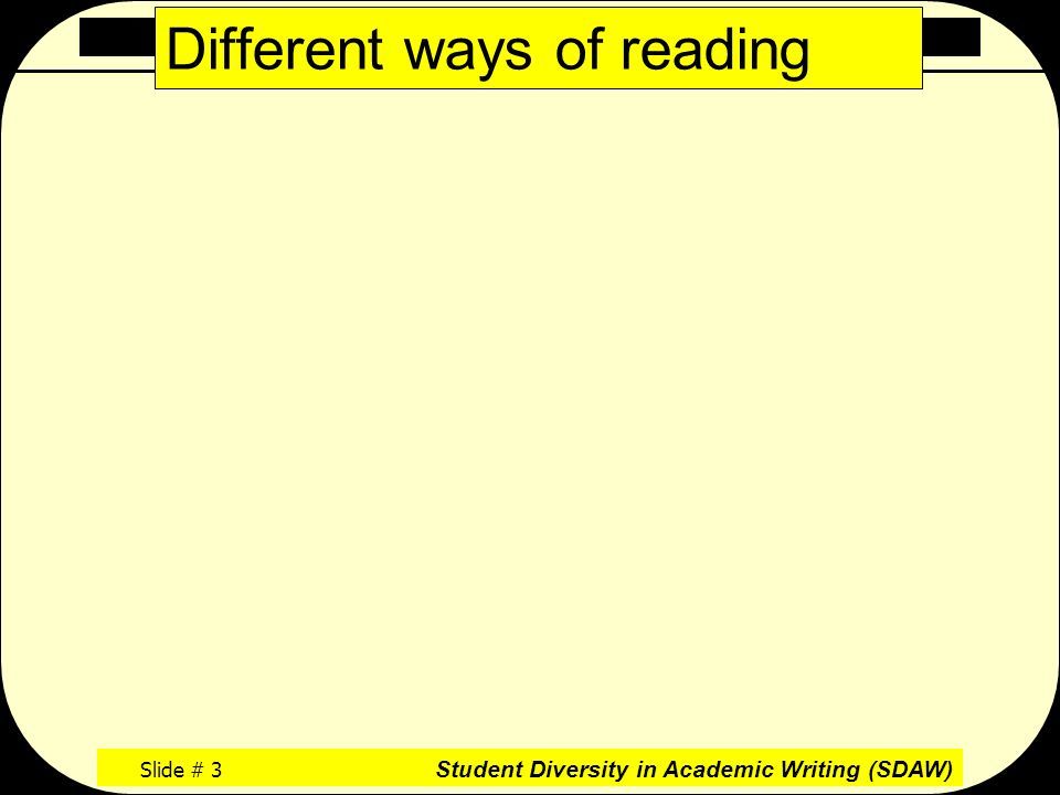 Academic Reading Literacy Slide # 3 Student Diversity in Academic Writing (SDAW) Different ways of reading