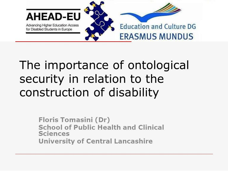 The importance of ontological security in relation to the construction of disability Floris Tomasini (Dr) School of Public Health and Clinical Sciences University of Central Lancashire