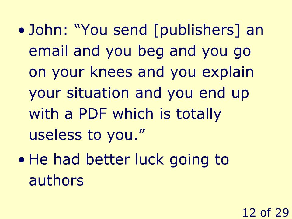 12 of 29 John: You send [publishers] an email and you beg and you go on your knees and you explain your situation and you end up with a PDF which is totally useless to you.