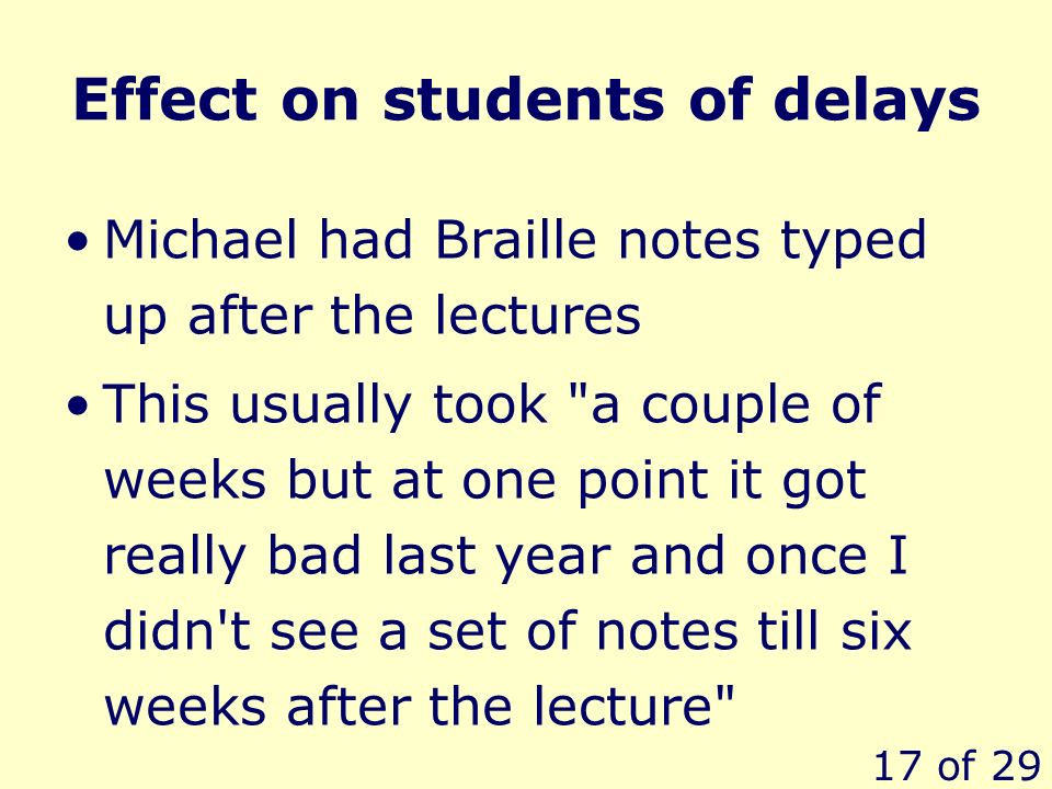 17 of 29 Effect on students of delays Michael had Braille notes typed up after the lectures This usually took a couple of weeks but at one point it got really bad last year and once I didn t see a set of notes till six weeks after the lecture