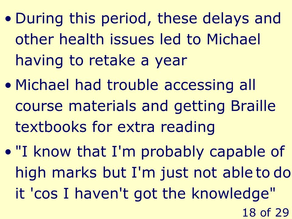 18 of 29 During this period, these delays and other health issues led to Michael having to retake a year Michael had trouble accessing all course mate