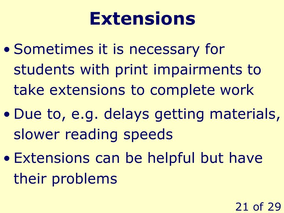 21 of 29 Extensions Sometimes it is necessary for students with print impairments to take extensions to complete work Due to, e.g.