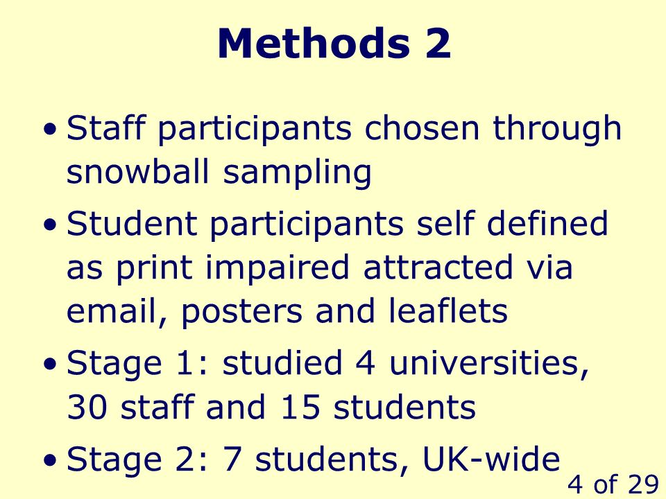 4 of 29 Methods 2 Staff participants chosen through snowball sampling Student participants self defined as print impaired attracted via email, posters and leaflets Stage 1: studied 4 universities, 30 staff and 15 students Stage 2: 7 students, UK-wide
