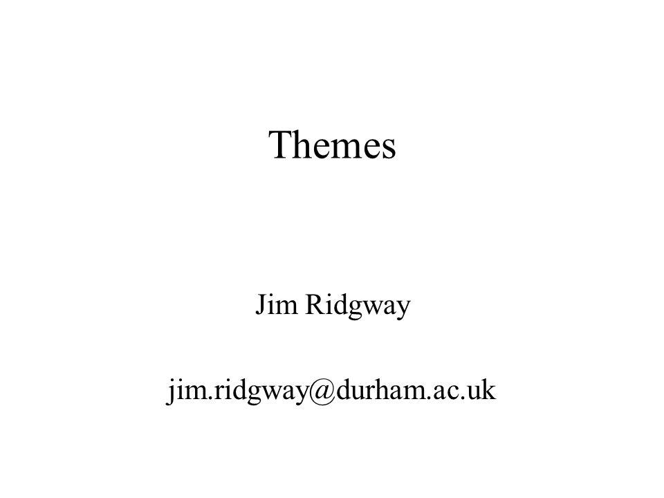 Themes Jim Ridgway jim.ridgway@durham.ac.uk