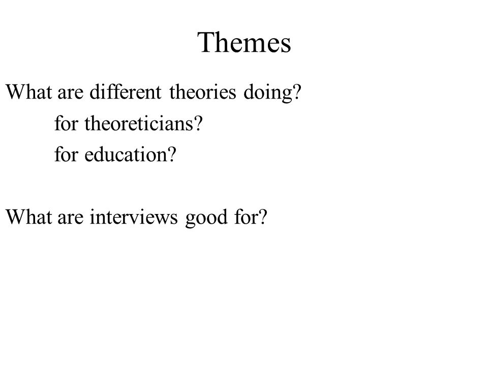 Themes What are different theories doing. for theoreticians.
