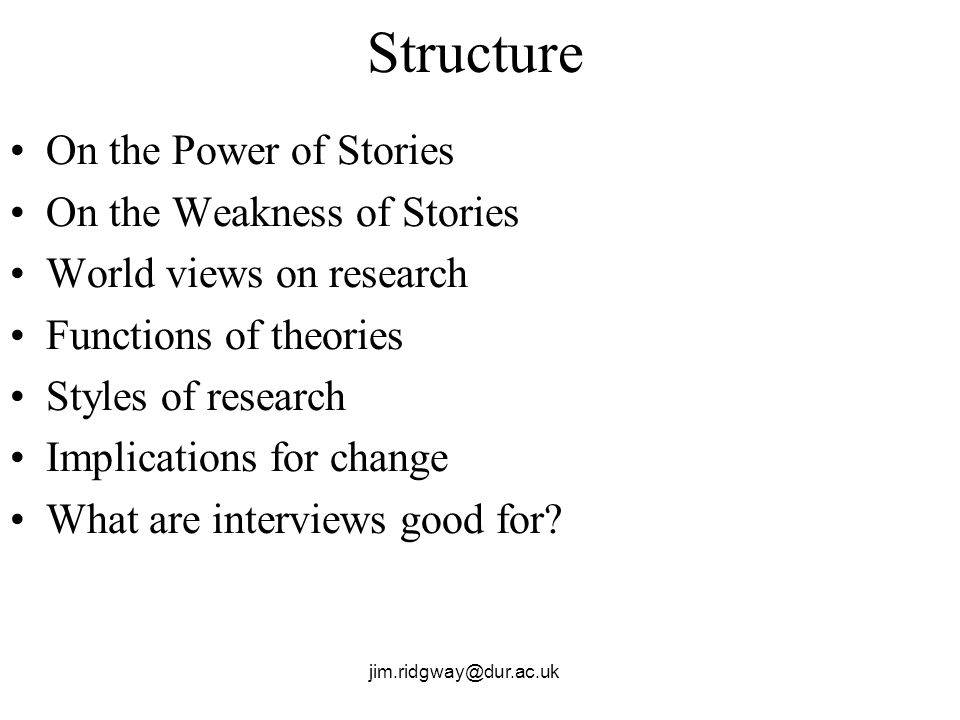 Structure On the Power of Stories On the Weakness of Stories World views on research Functions of theories Styles of research Implications for change What are interviews good for
