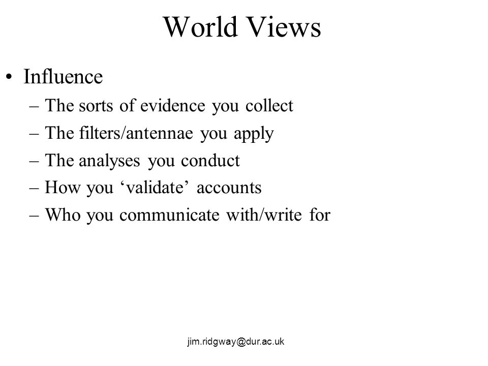 World Views Influence –The sorts of evidence you collect –The filters/antennae you apply –The analyses you conduct –How you validate accounts –Who you communicate with/write for