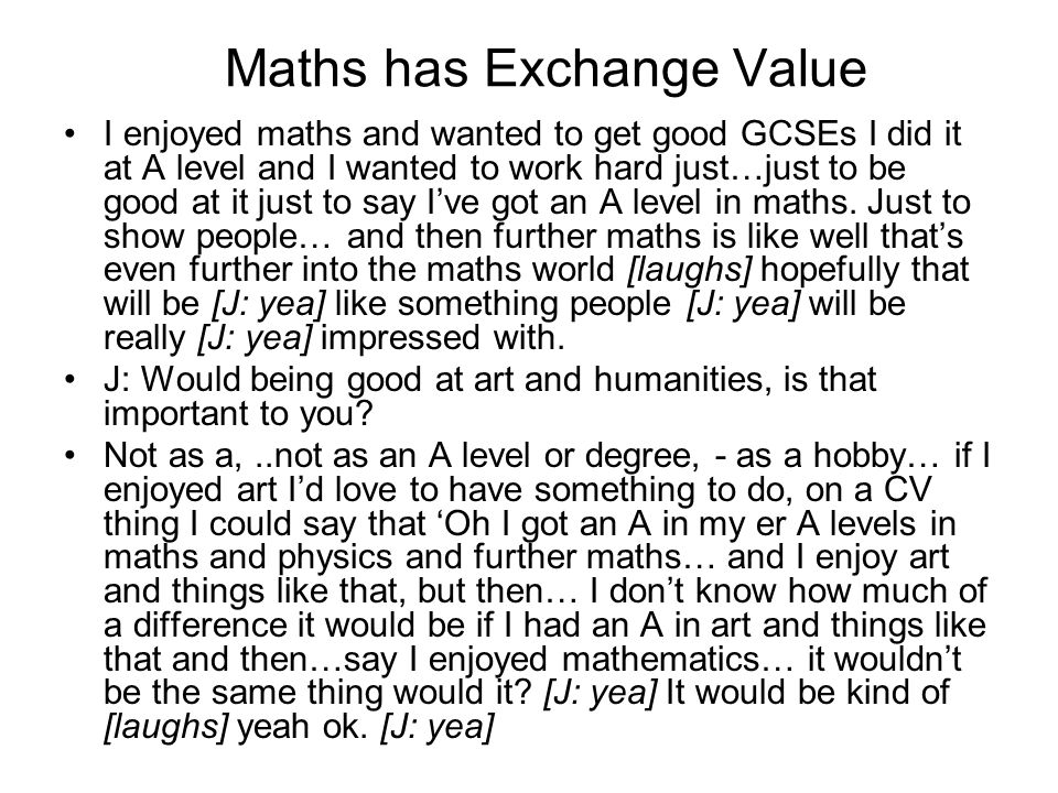 Maths has Exchange Value I enjoyed maths and wanted to get good GCSEs I did it at A level and I wanted to work hard just…just to be good at it just to say Ive got an A level in maths.