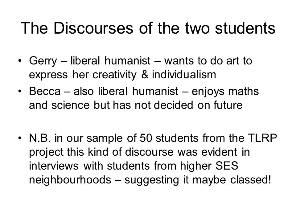 The Discourses of the two students Gerry – liberal humanist – wants to do art to express her creativity & individualism Becca – also liberal humanist – enjoys maths and science but has not decided on future N.B.