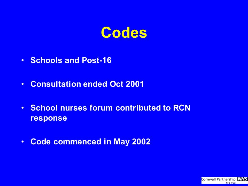 Codes Schools and Post-16 Consultation ended Oct 2001 School nurses forum contributed to RCN response Code commenced in May 2002