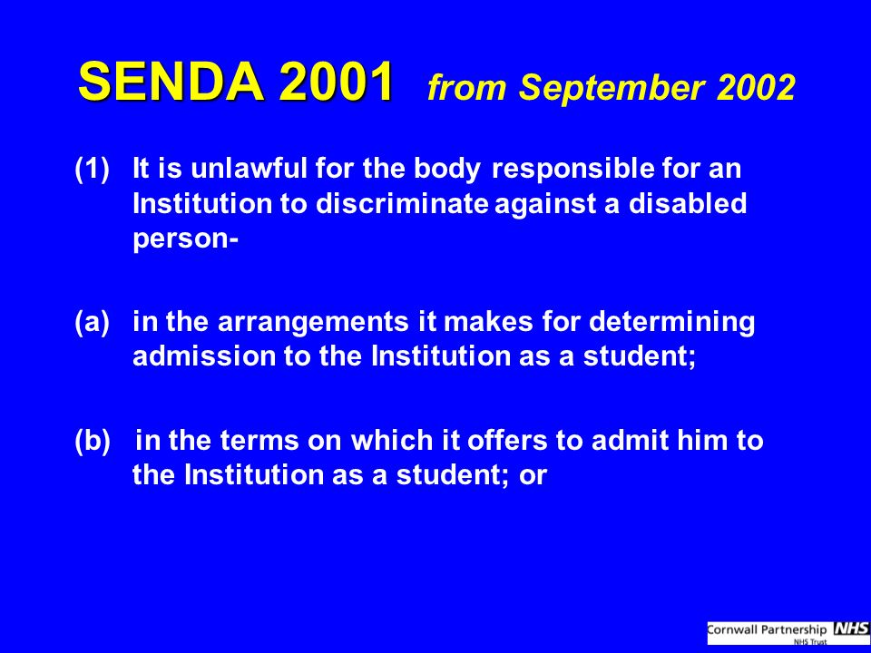 SENDA 2001 SENDA 2001 from September 2002 (1)It is unlawful for the body responsible for an Institution to discriminate against a disabled person- (a)in the arrangements it makes for determining admission to the Institution as a student; (b) in the terms on which it offers to admit him to the Institution as a student; or