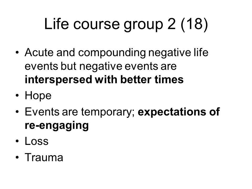 Life course group 2 (18) Acute and compounding negative life events but negative events are interspersed with better times Hope Events are temporary; expectations of re-engaging Loss Trauma