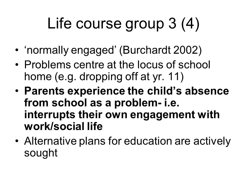 Life course group 3 (4) normally engaged (Burchardt 2002) Problems centre at the locus of school home (e.g.