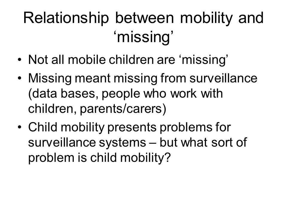 Relationship between mobility and missing Not all mobile children are missing Missing meant missing from surveillance (data bases, people who work with children, parents/carers) Child mobility presents problems for surveillance systems – but what sort of problem is child mobility