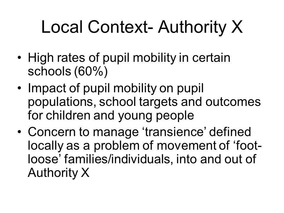Local Context- Authority X High rates of pupil mobility in certain schools (60%) Impact of pupil mobility on pupil populations, school targets and outcomes for children and young people Concern to manage transience defined locally as a problem of movement of foot- loose families/individuals, into and out of Authority X
