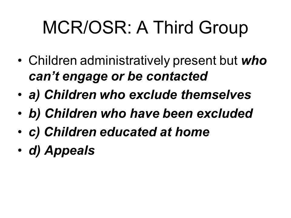 MCR/OSR: A Third Group Children administratively present but who cant engage or be contacted a) Children who exclude themselves b) Children who have been excluded c) Children educated at home d) Appeals