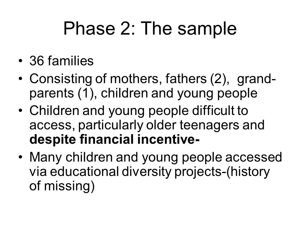 Phase 2: The sample 36 families Consisting of mothers, fathers (2), grand- parents (1), children and young people Children and young people difficult to access, particularly older teenagers and despite financial incentive- Many children and young people accessed via educational diversity projects-(history of missing)