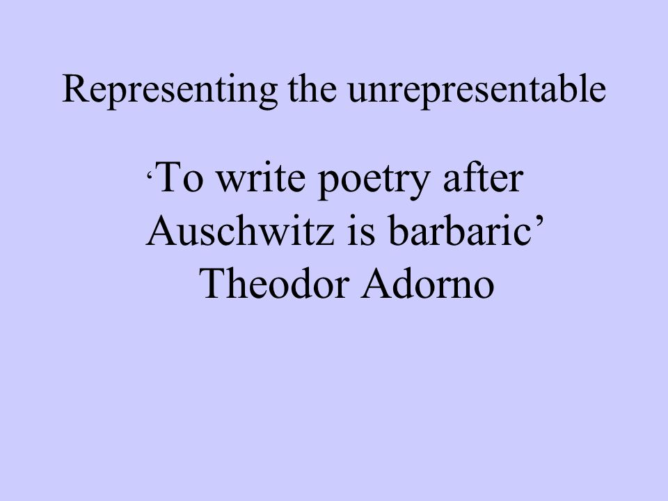 Representing the unrepresentable To write poetry after Auschwitz is barbaric Theodor Adorno