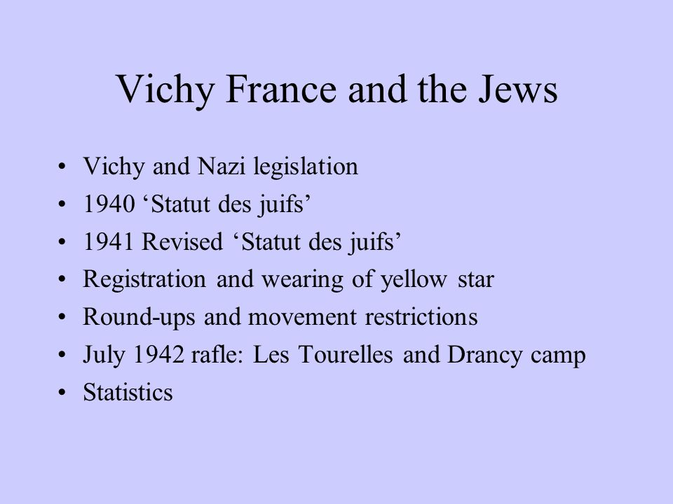 Vichy France and the Jews Vichy and Nazi legislation 1940 Statut des juifs 1941 Revised Statut des juifs Registration and wearing of yellow star Round