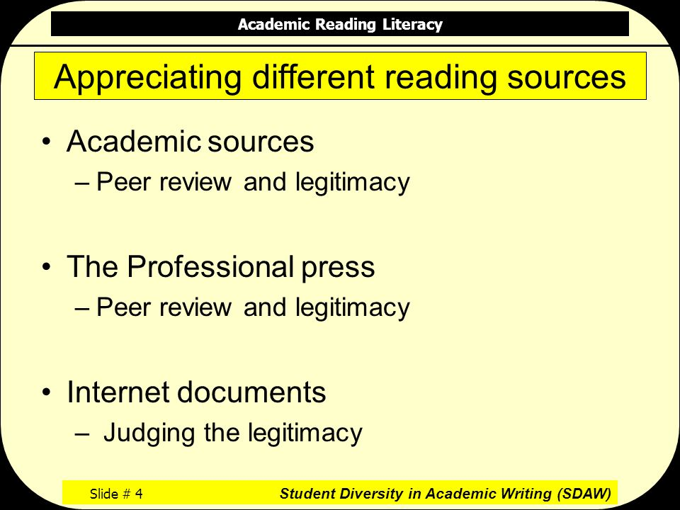 Academic Reading Literacy Slide # 4 Student Diversity in Academic Writing (SDAW) Appreciating different reading sources Academic sources –Peer review and legitimacy The Professional press –Peer review and legitimacy Internet documents – Judging the legitimacy