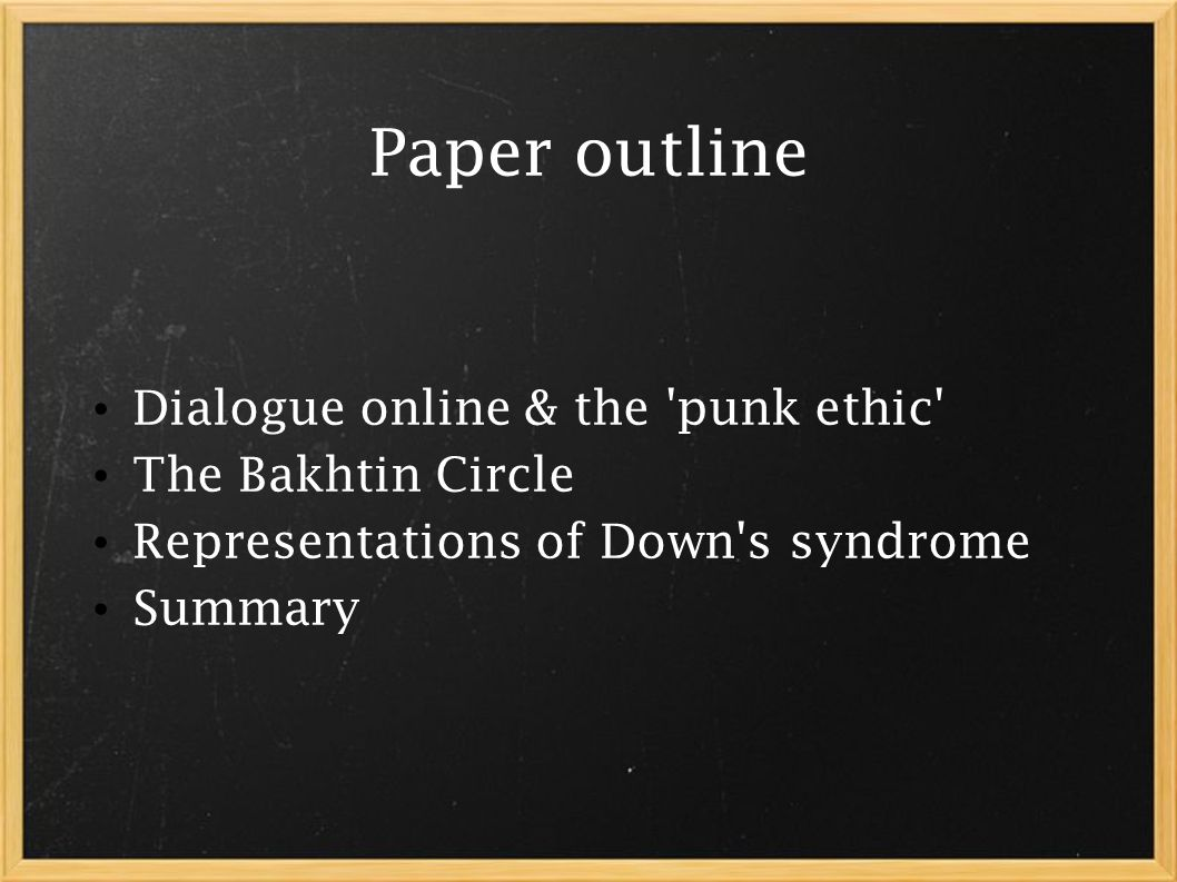 Paper outline Dialogue online & the punk ethic The Bakhtin Circle Representations of Down s syndrome Summary