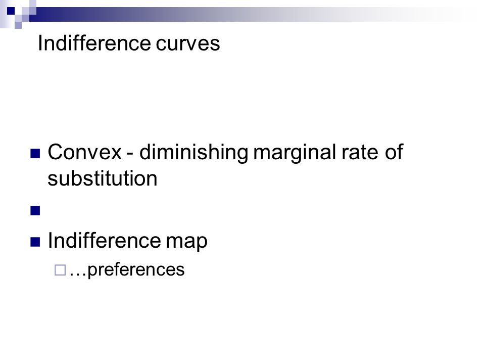 Indifference curves Convex - diminishing marginal rate of substitution Indifference map …preferences