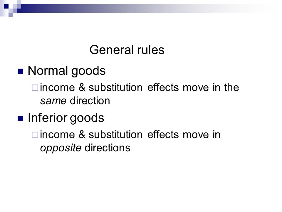 General rules Normal goods income & substitution effects move in the same direction Inferior goods income & substitution effects move in opposite directions
