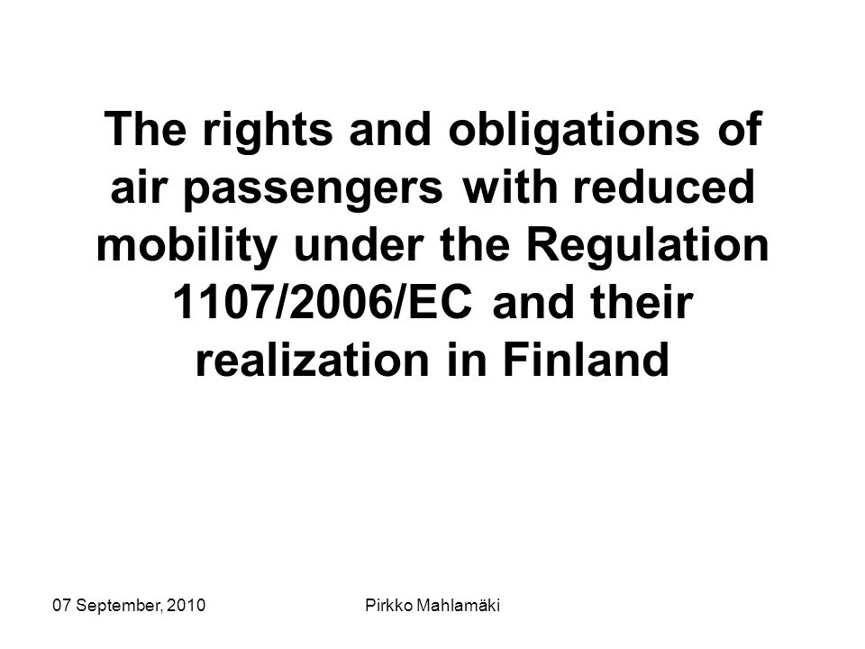 07 September, 2010Pirkko Mahlamäki The rights and obligations of air passengers with reduced mobility under the Regulation 1107/2006/EC and their realization in Finland