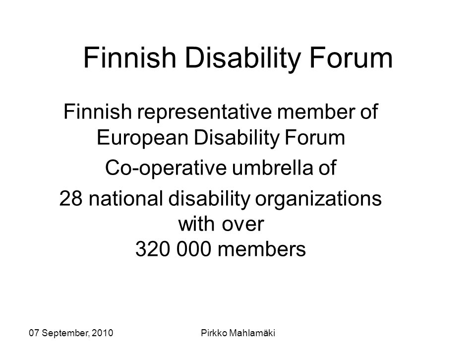 07 September, 2010Pirkko Mahlamäki Finnish Disability Forum Finnish representative member of European Disability Forum Co-operative umbrella of 28 national disability organizations with over 320 000 members