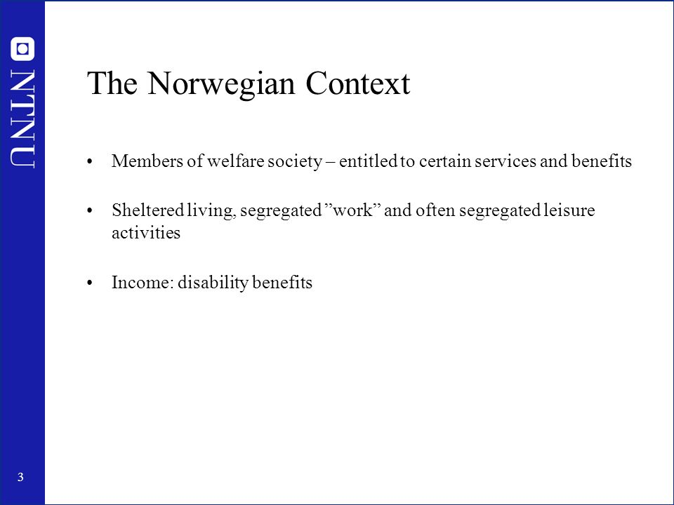 3 The Norwegian Context Members of welfare society – entitled to certain services and benefits Sheltered living, segregated work and often segregated leisure activities Income: disability benefits