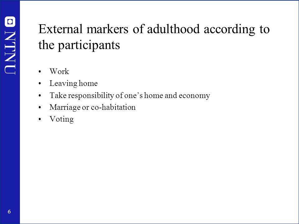 6 External markers of adulthood according to the participants Work Leaving home Take responsibility of ones home and economy Marriage or co-habitation Voting
