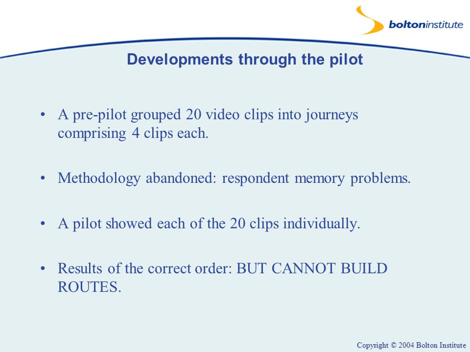 Copyright © 2004 Bolton Institute Developments through the pilot A pre-pilot grouped 20 video clips into journeys comprising 4 clips each. Methodology