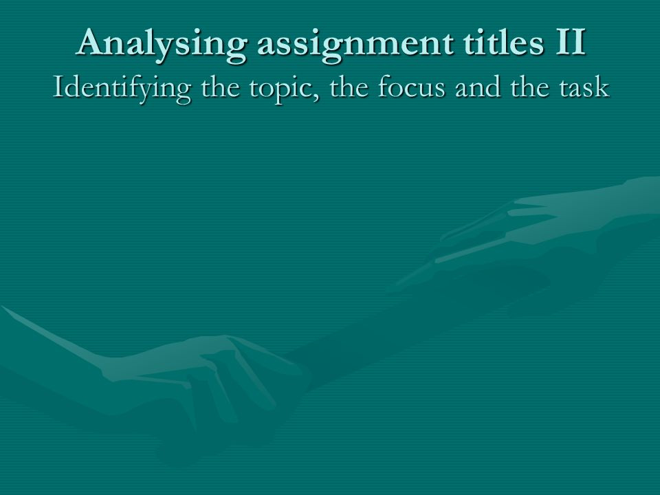 Analysing assignment titles II Identifying the topic, the focus and the task