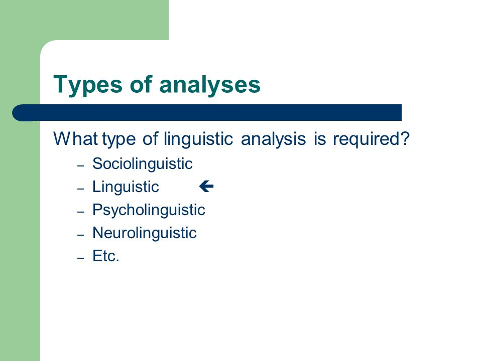 Types of analyses What type of linguistic analysis is required? – Sociolinguistic – Linguistic – Psycholinguistic – Neurolinguistic – Etc.
