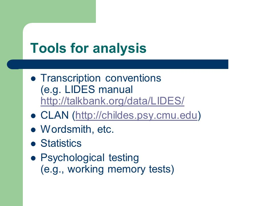 Tools for analysis Transcription conventions (e.g. LIDES manual http://talkbank.org/data/LIDES/ http://talkbank.org/data/LIDES/ CLAN (http://childes.p